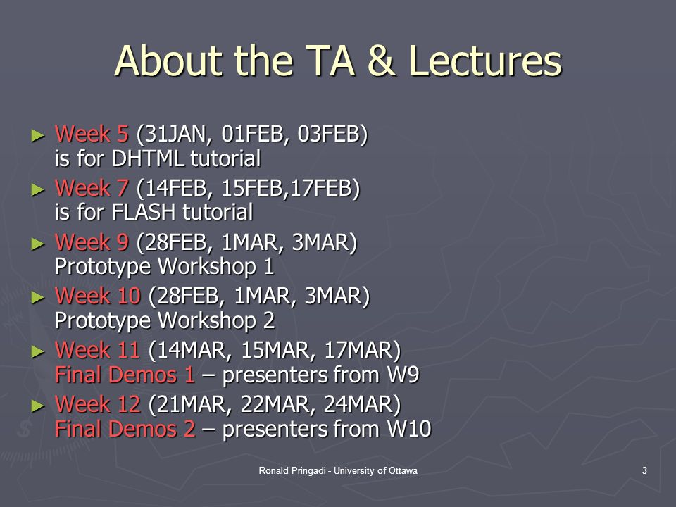 Ronald Pringadi - University of Ottawa3 About the TA & Lectures Week 5 (31JAN, 01FEB, 03FEB) is for DHTML tutorial Week 5 (31JAN, 01FEB, 03FEB) is for DHTML tutorial Week 7 (14FEB, 15FEB,17FEB) is for FLASH tutorial Week 7 (14FEB, 15FEB,17FEB) is for FLASH tutorial Week 9 (28FEB, 1MAR, 3MAR) Prototype Workshop 1 Week 9 (28FEB, 1MAR, 3MAR) Prototype Workshop 1 Week 10 (28FEB, 1MAR, 3MAR) Prototype Workshop 2 Week 10 (28FEB, 1MAR, 3MAR) Prototype Workshop 2 Week 11 (14MAR, 15MAR, 17MAR) Final Demos 1 – presenters from W9 Week 11 (14MAR, 15MAR, 17MAR) Final Demos 1 – presenters from W9 Week 12 (21MAR, 22MAR, 24MAR) Final Demos 2 – presenters from W10 Week 12 (21MAR, 22MAR, 24MAR) Final Demos 2 – presenters from W10