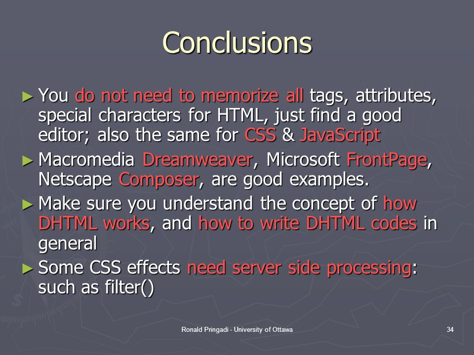 Ronald Pringadi - University of Ottawa34 Conclusions You do not need to memorize all tags, attributes, special characters for HTML, just find a good editor; also the same for CSS & JavaScript You do not need to memorize all tags, attributes, special characters for HTML, just find a good editor; also the same for CSS & JavaScript Macromedia Dreamweaver, Microsoft FrontPage, Netscape Composer, are good examples.