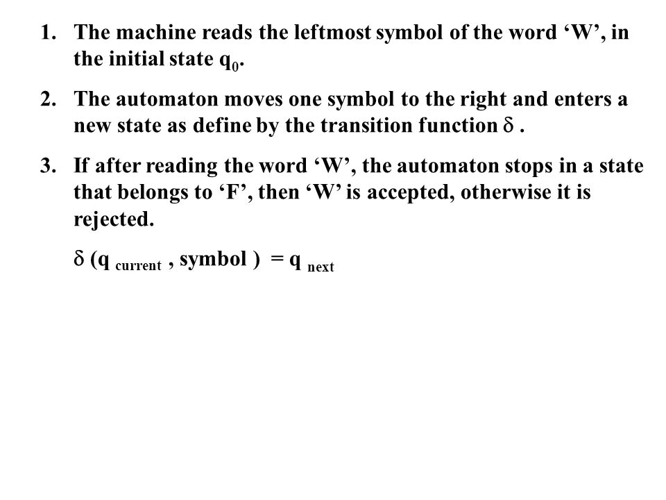 1.The machine reads the leftmost symbol of the word W, in the initial state q 0. 2.The automaton moves one symbol to the right and enters a new state