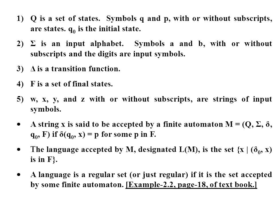 1)Q is a set of states. Symbols q and p, with or without subscripts, are states. q 0 is the initial state. 2)Σ is an input alphabet. Symbols a and b,