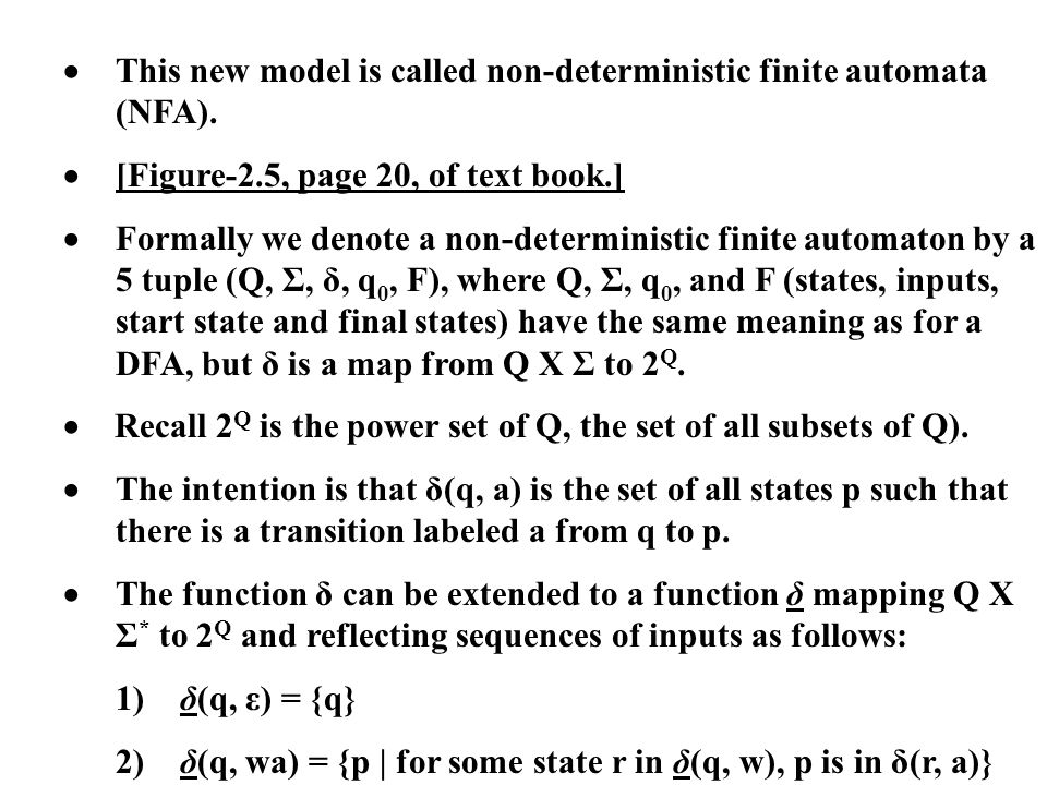 This new model is called non-deterministic finite automata (NFA). [Figure-2.5, page 20, of text book.] Formally we denote a non-deterministic finite a