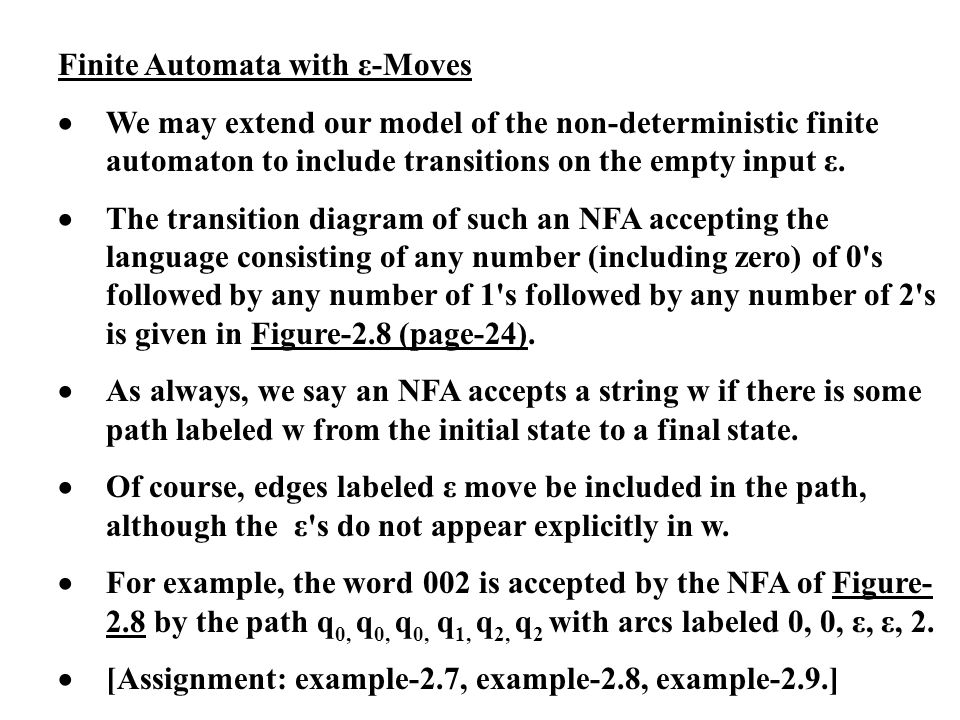 Finite Automata with ε-Moves We may extend our model of the non-deterministic finite automaton to include transitions on the empty input ε. The transi