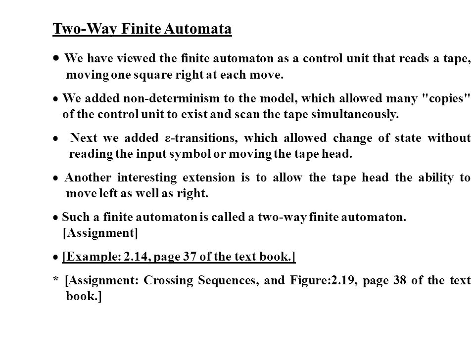 Two-Way Finite Automata We have viewed the finite automaton as a control unit that reads a tape, moving one square right at each move. We added non-de