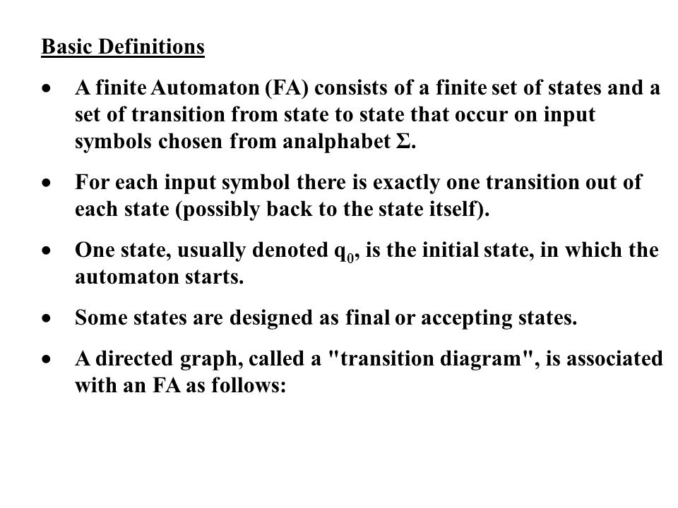 Basic Definitions A finite Automaton (FA) consists of a finite set of states and a set of transition from state to state that occur on input symbols c