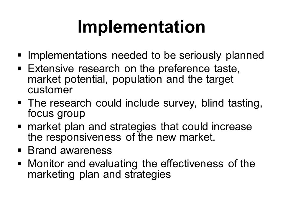 Implementation Implementations needed to be seriously planned Extensive research on the preference taste, market potential, population and the target