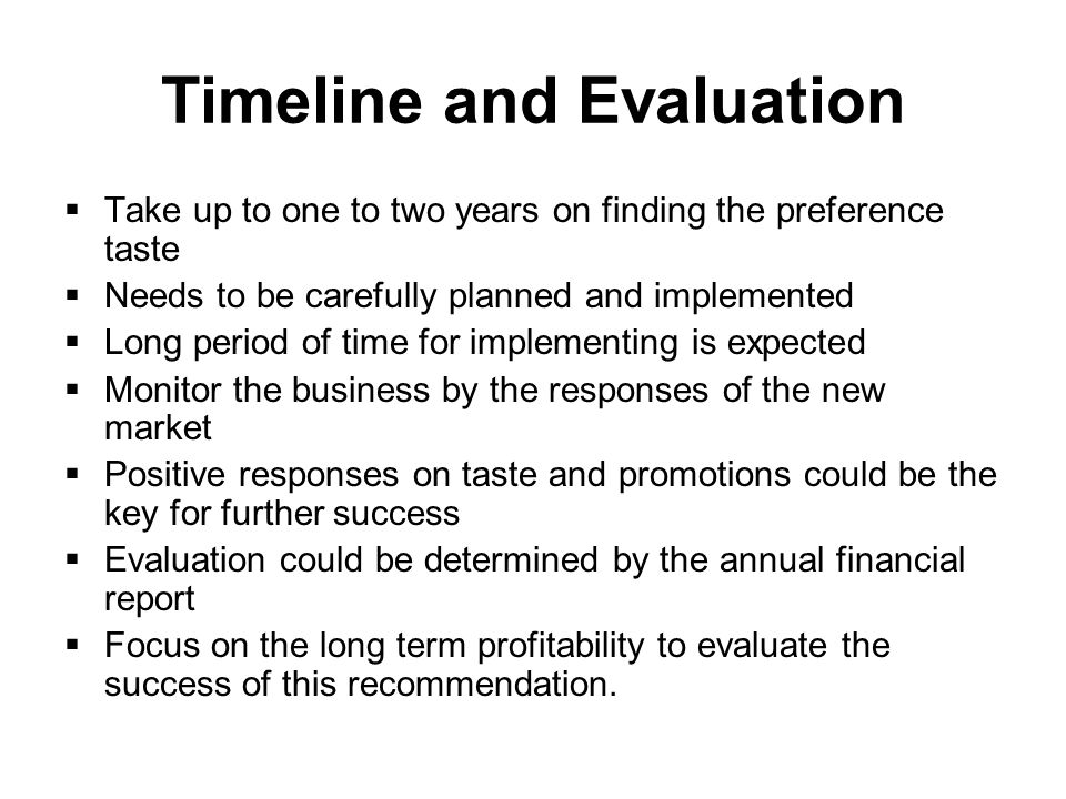 Timeline and Evaluation Take up to one to two years on finding the preference taste Needs to be carefully planned and implemented Long period of time