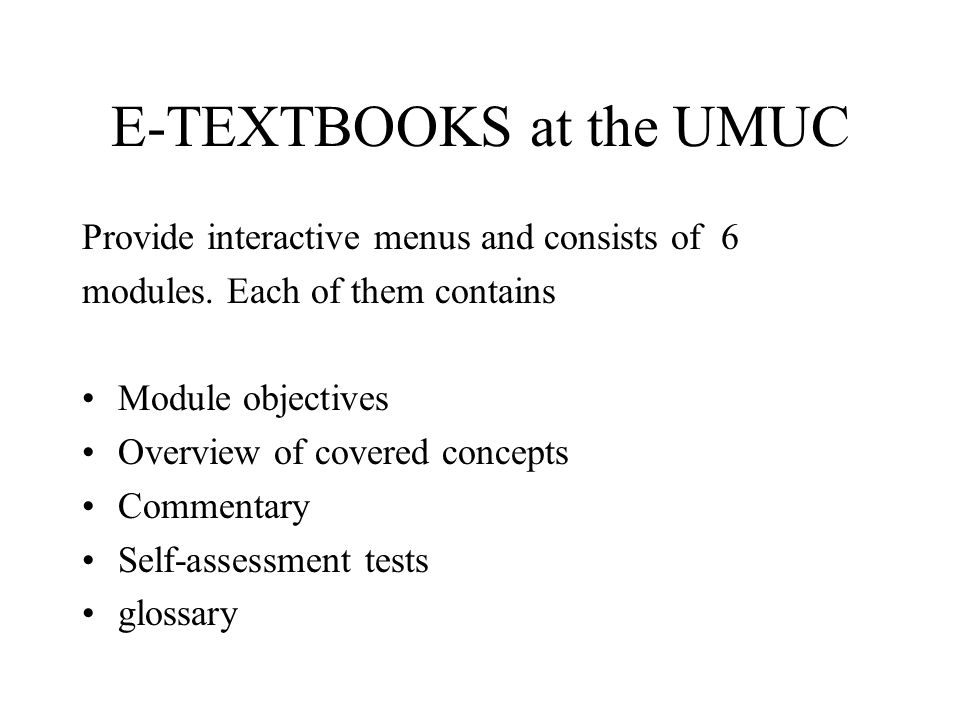 E-TEXTBOOKS at the UMUC Provide interactive menus and consists of 6 modules. Each of them contains Module objectives Overview of covered concepts Comm