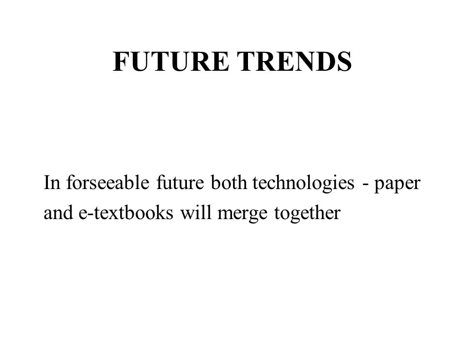FUTURE TRENDS In forseeable future both technologies - paper and e-textbooks will merge together