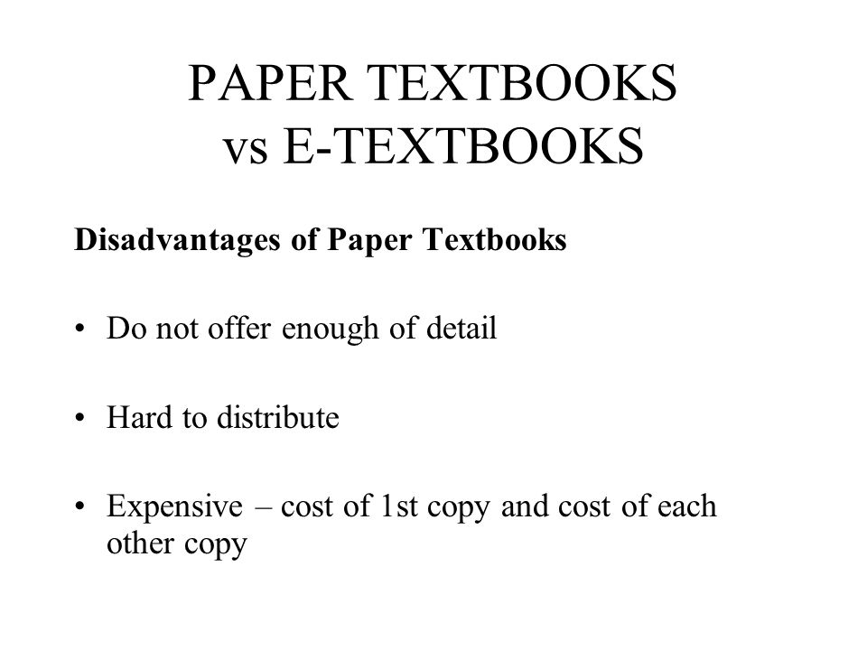 PAPER TEXTBOOKS vs E-TEXTBOOKS Disadvantages of Paper Textbooks Do not offer enough of detail Hard to distribute Expensive – cost of 1st copy and cost