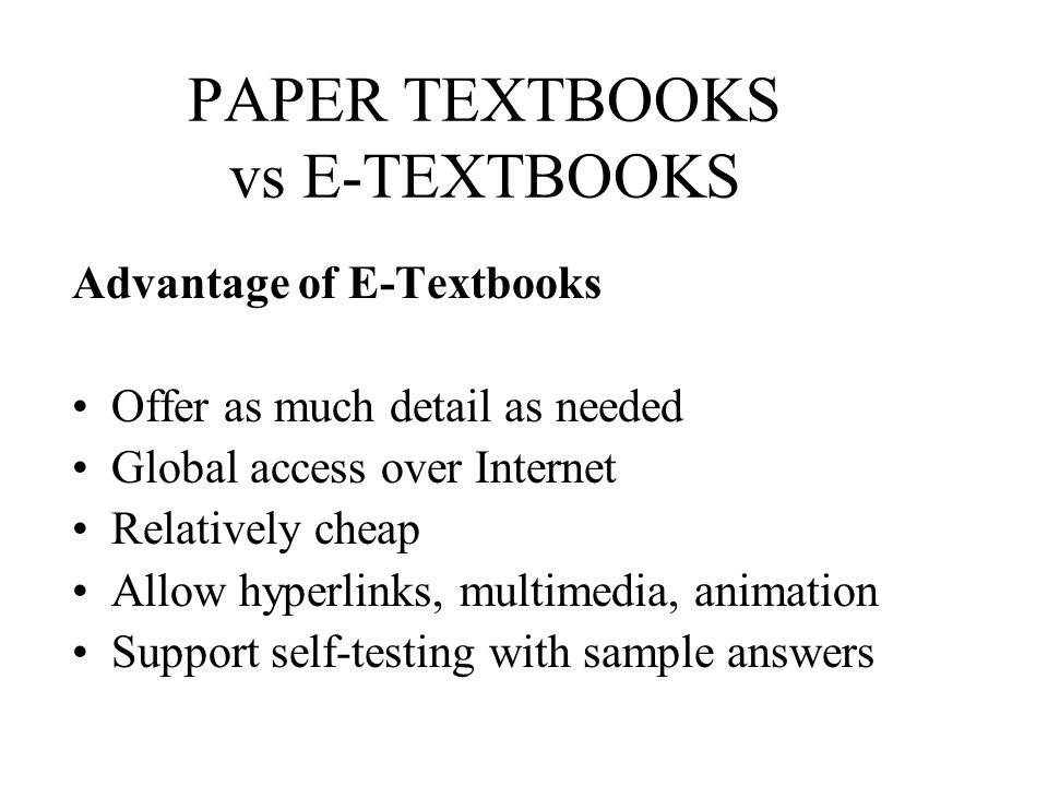 PAPER TEXTBOOKS vs E-TEXTBOOKS Advantage of E-Textbooks Offer as much detail as needed Global access over Internet Relatively cheap Allow hyperlinks,