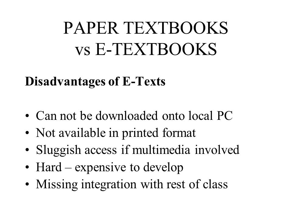 PAPER TEXTBOOKS vs E-TEXTBOOKS Disadvantages of E-Texts Can not be downloaded onto local PC Not available in printed format Sluggish access if multime