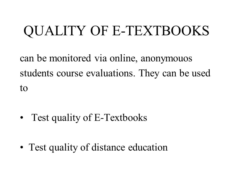 QUALITY OF E-TEXTBOOKS can be monitored via online, anonymouos students course evaluations. They can be used to Test quality of E-Textbooks Test quali