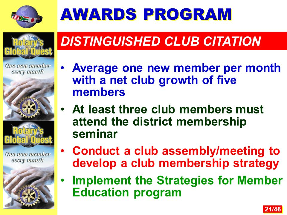 21/46 AWARDS PROGRAM DISTINGUISHED CLUB CITATION Average one new member per month with a net club growth of five members At least three club members must attend the district membership seminar Conduct a club assembly/meeting to develop a club membership strategy Implement the Strategies for Member Education program