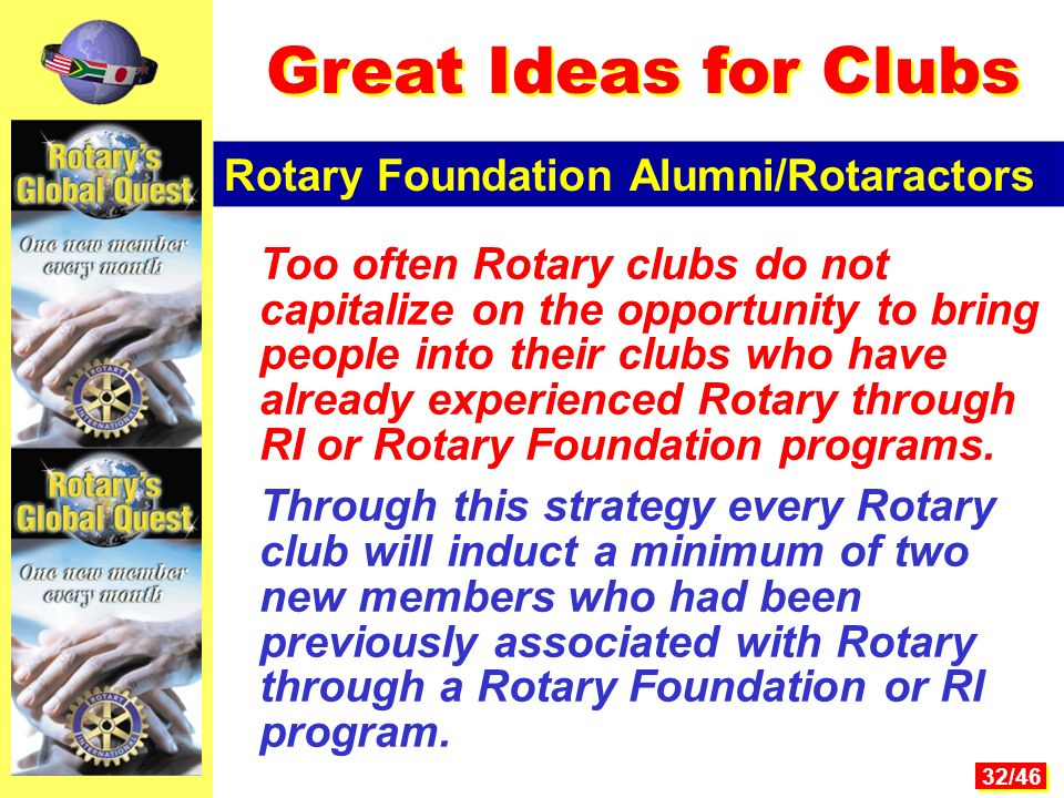 32/46 Too often Rotary clubs do not capitalize on the opportunity to bring people into their clubs who have already experienced Rotary through RI or Rotary Foundation programs.