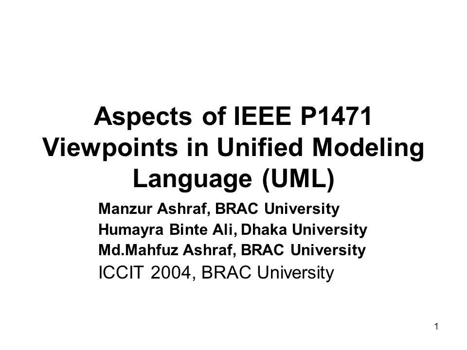 1 Aspects of IEEE P1471 Viewpoints in Unified Modeling Language (UML) Manzur Ashraf, BRAC University Humayra Binte Ali, Dhaka University Md.Mahfuz Ashraf, BRAC University ICCIT 2004, BRAC University