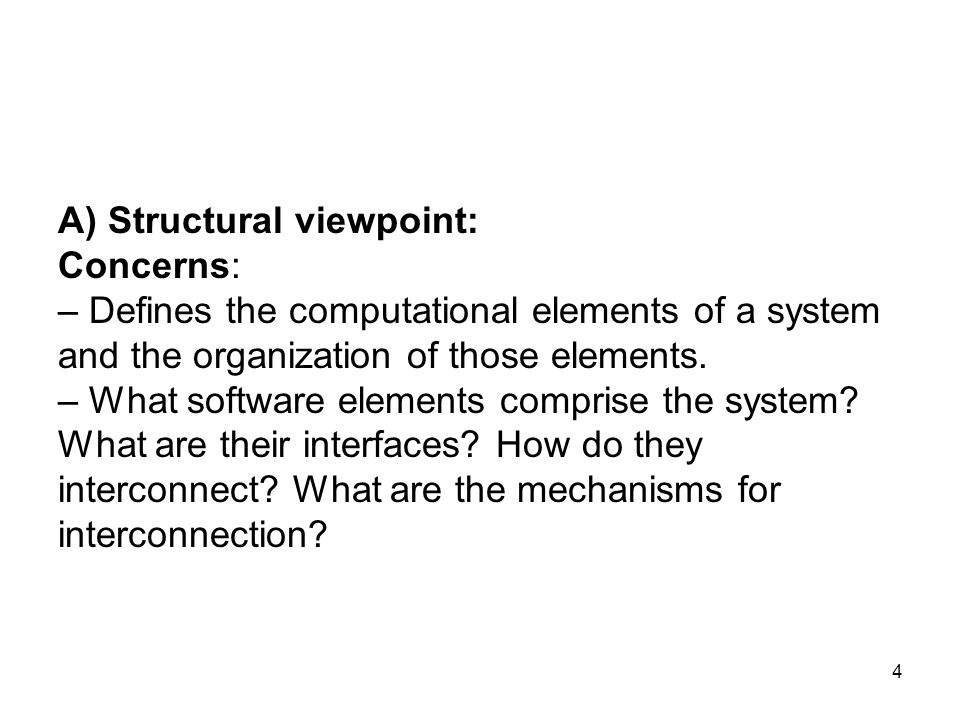 4 A) Structural viewpoint: Concerns: – Defines the computational elements of a system and the organization of those elements. – What software elements