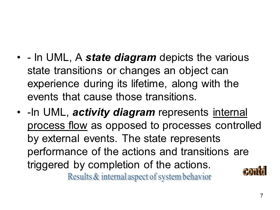 7 - In UML, A state diagram depicts the various state transitions or changes an object can experience during its lifetime, along with the events that
