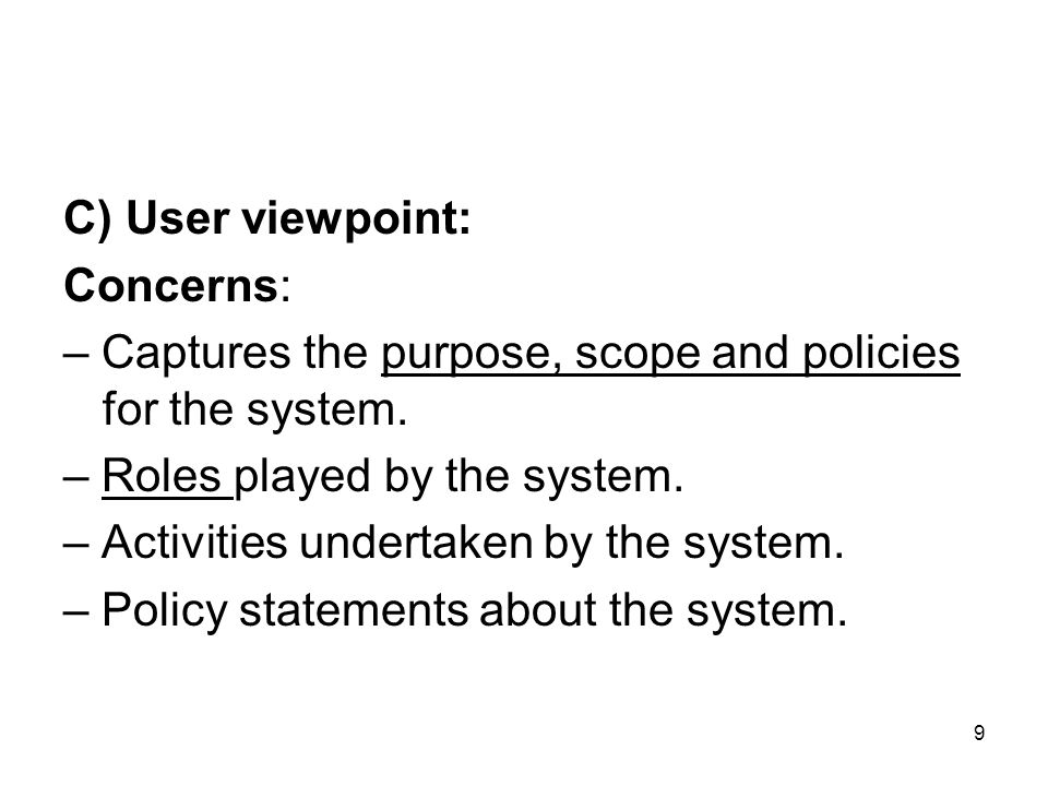 9 C) User viewpoint: Concerns: – Captures the purpose, scope and policies for the system. – Roles played by the system. – Activities undertaken by the