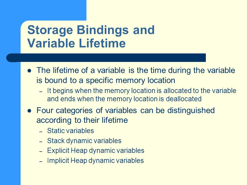 Storage Bindings and Variable Lifetime The lifetime of a variable is the time during the variable is bound to a specific memory location – It begins when the memory location is allocated to the variable and ends when the memory location is deallocated Four categories of variables can be distinguished according to their lifetime – Static variables – Stack dynamic variables – Explicit Heap dynamic variables – Implicit Heap dynamic variables