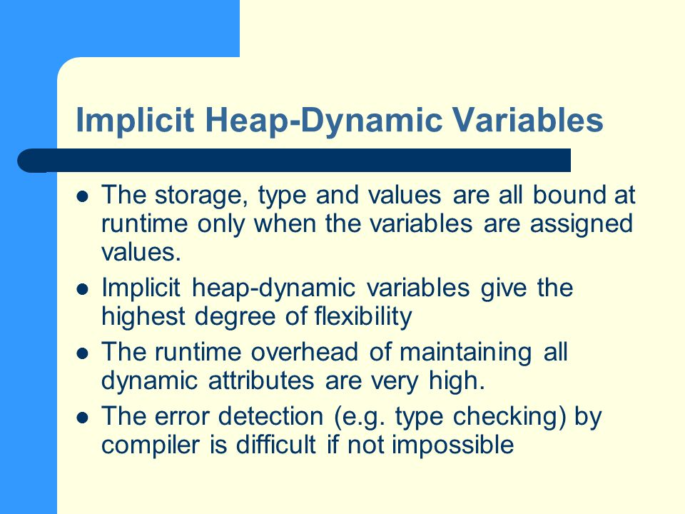 Implicit Heap-Dynamic Variables The storage, type and values are all bound at runtime only when the variables are assigned values.