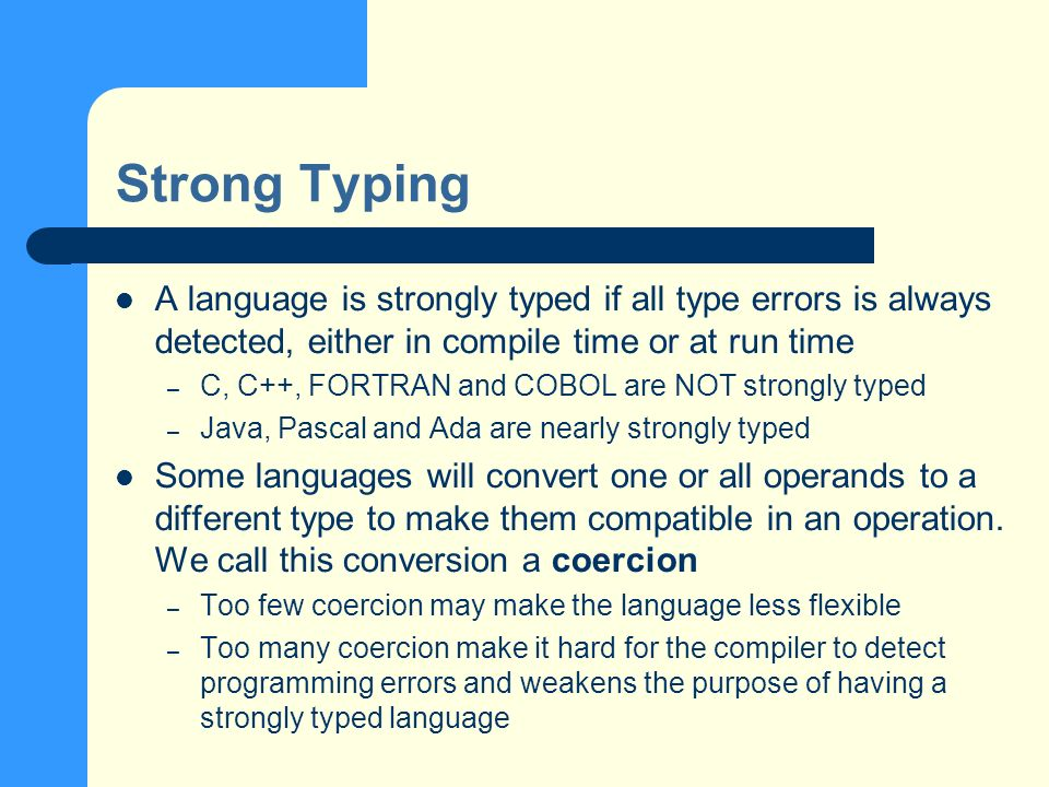 Strong Typing A language is strongly typed if all type errors is always detected, either in compile time or at run time – C, C++, FORTRAN and COBOL are NOT strongly typed – Java, Pascal and Ada are nearly strongly typed Some languages will convert one or all operands to a different type to make them compatible in an operation.