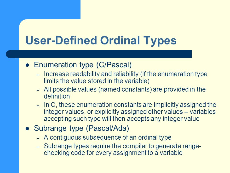 User-Defined Ordinal Types Enumeration type (C/Pascal) – Increase readability and reliability (if the enumeration type limits the value stored in the variable) – All possible values (named constants) are provided in the definition – In C, these enumeration constants are implicitly assigned the integer values, or explicitly assigned other values – variables accepting such type will then accepts any integer value Subrange type (Pascal/Ada) – A contiguous subsequence of an ordinal type – Subrange types require the compiler to generate range- checking code for every assignment to a variable