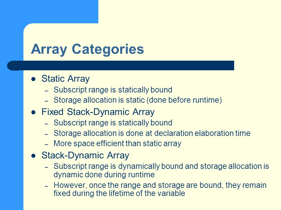Array Categories Static Array – Subscript range is statically bound – Storage allocation is static (done before runtime) Fixed Stack-Dynamic Array – Subscript range is statically bound – Storage allocation is done at declaration elaboration time – More space efficient than static array Stack-Dynamic Array – Subscript range is dynamically bound and storage allocation is dynamic done during runtime – However, once the range and storage are bound, they remain fixed during the lifetime of the variable