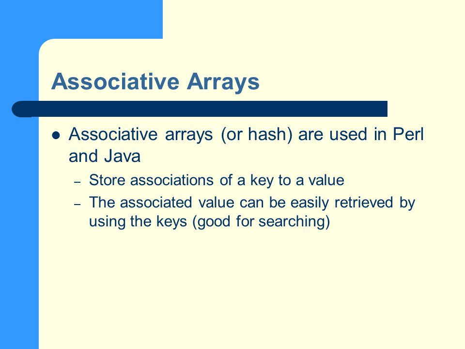 Associative Arrays Associative arrays (or hash) are used in Perl and Java – Store associations of a key to a value – The associated value can be easily retrieved by using the keys (good for searching)