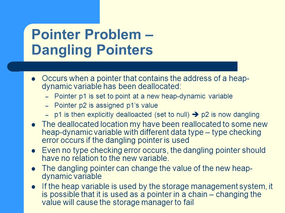 Pointer Problem – Dangling Pointers Occurs when a pointer that contains the address of a heap- dynamic variable has been deallocated: – Pointer p1 is set to point at a new heap-dynamic variable – Pointer p2 is assigned p1s value – p1 is then explicitly dealloacted (set to null) p2 is now dangling The deallocated location my have been reallocated to some new heap-dynamic variable with different data type – type checking error occurs if the dangling pointer is used Even no type checking error occurs, the dangling pointer should have no relation to the new variable.