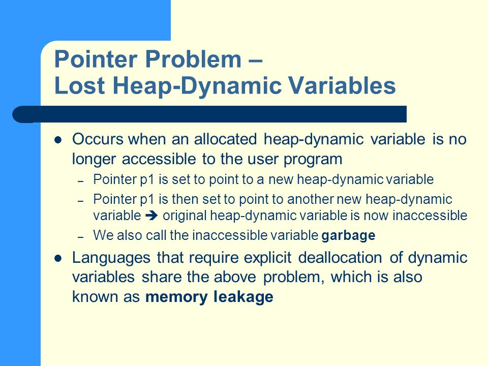 Pointer Problem – Lost Heap-Dynamic Variables Occurs when an allocated heap-dynamic variable is no longer accessible to the user program – Pointer p1 is set to point to a new heap-dynamic variable – Pointer p1 is then set to point to another new heap-dynamic variable original heap-dynamic variable is now inaccessible – We also call the inaccessible variable garbage Languages that require explicit deallocation of dynamic variables share the above problem, which is also known as memory leakage