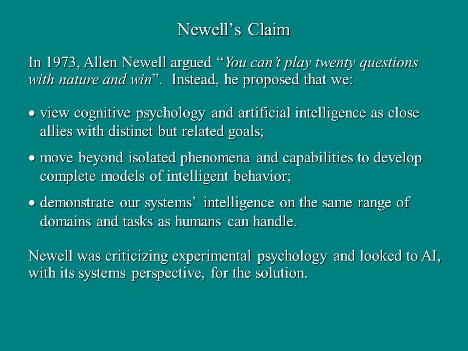 Newells Claim view cognitive psychology and artificial intelligence as close allies with distinct but related goals; view cognitive psychology and artificial intelligence as close allies with distinct but related goals; move beyond isolated phenomena and capabilities to develop complete models of intelligent behavior; move beyond isolated phenomena and capabilities to develop complete models of intelligent behavior; demonstrate our systems intelligence on the same range of domains and tasks as humans can handle.