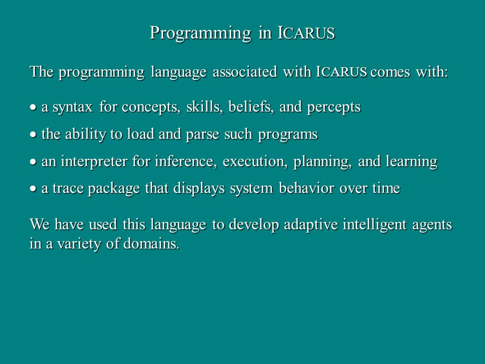 The programming language associated with I CARUS comes with: a syntax for concepts, skills, beliefs, and percepts a syntax for concepts, skills, beliefs, and percepts the ability to load and parse such programs the ability to load and parse such programs an interpreter for inference, execution, planning, and learning an interpreter for inference, execution, planning, and learning a trace package that displays system behavior over time a trace package that displays system behavior over time Programming in I CARUS We have used this language to develop adaptive intelligent agents in a variety of domains.