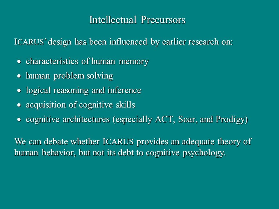 Intellectual Precursors characteristics of human memory characteristics of human memory human problem solving human problem solving logical reasoning and inference logical reasoning and inference acquisition of cognitive skills acquisition of cognitive skills cognitive architectures (especially ACT, Soar, and Prodigy) cognitive architectures (especially ACT, Soar, and Prodigy) I CARUS design has been influenced by earlier research on: We can debate whether I CARUS provides an adequate theory of human behavior, but not its debt to cognitive psychology.
