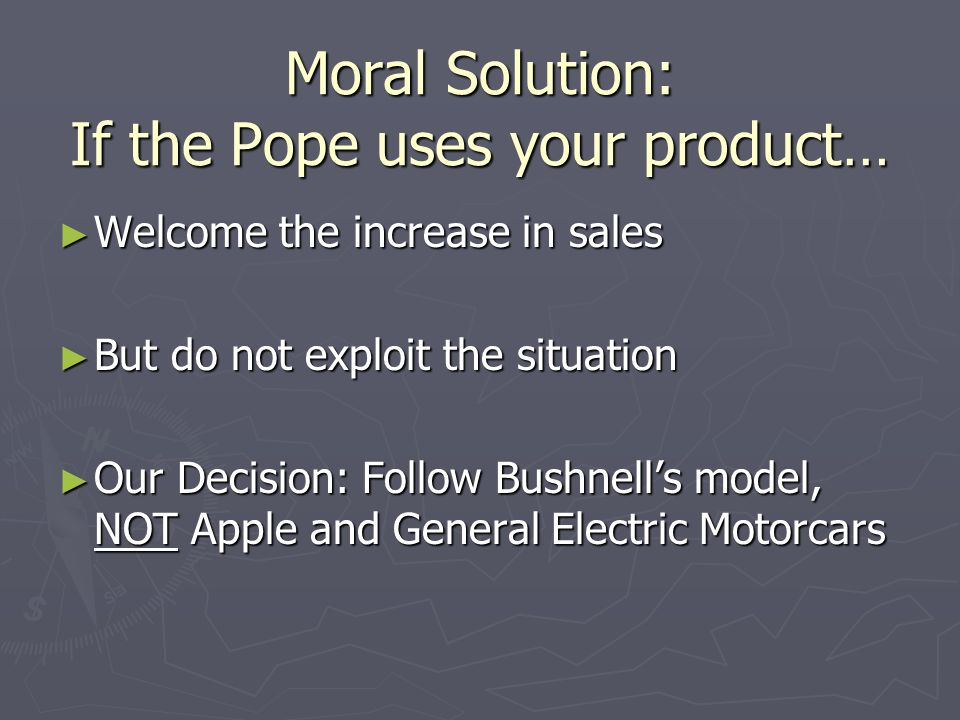 Moral Solution: If the Pope uses your product… Welcome the increase in sales Welcome the increase in sales But do not exploit the situation But do not exploit the situation Our Decision: Follow Bushnells model, NOT Apple and General Electric Motorcars Our Decision: Follow Bushnells model, NOT Apple and General Electric Motorcars