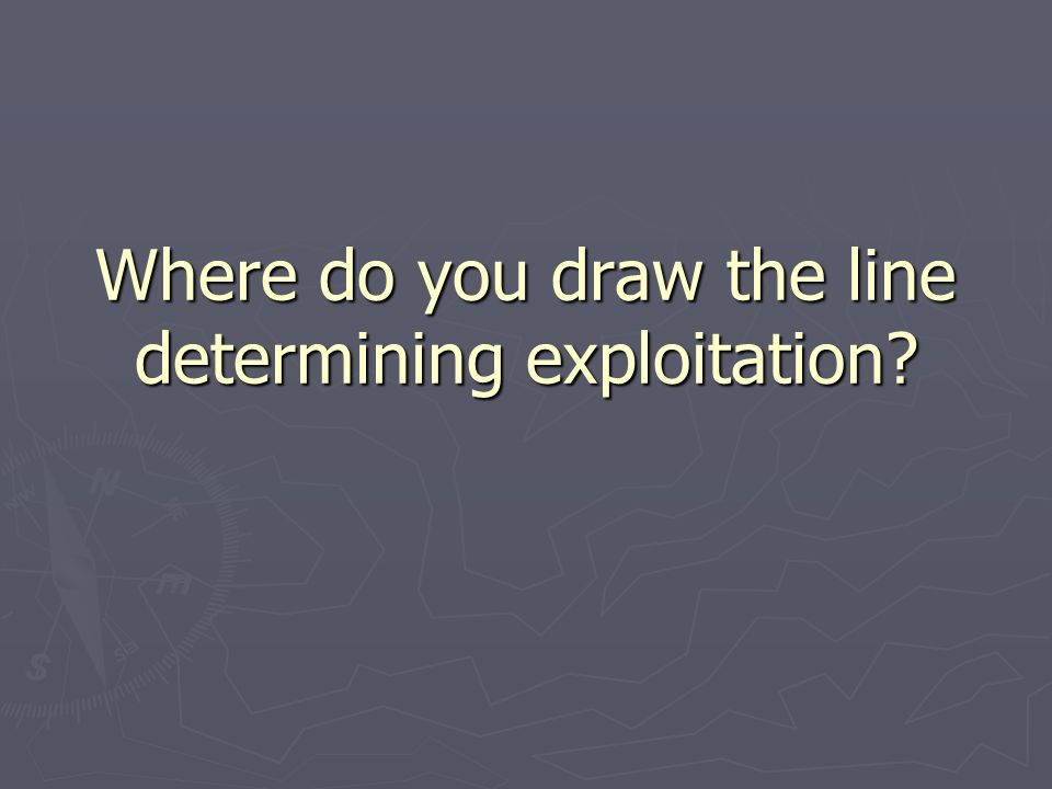 Where do you draw the line determining exploitation