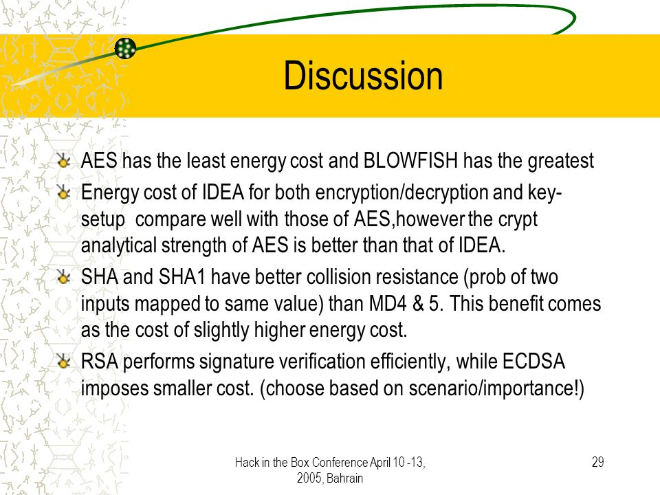 Hack in the Box Conference April 10 -13, 2005, Bahrain 29 Discussion AES has the least energy cost and BLOWFISH has the greatest Energy cost of IDEA for both encryption/decryption and key- setup compare well with those of AES,however the crypt analytical strength of AES is better than that of IDEA.