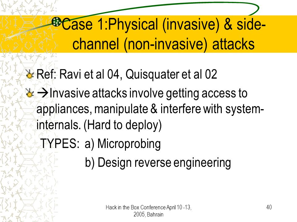Hack in the Box Conference April 10 -13, 2005, Bahrain 40 Case 1:Physical (invasive) & side- channel (non-invasive) attacks Ref: Ravi et al 04, Quisquater et al 02 Invasive attacks involve getting access to appliances, manipulate & interfere with system- internals.