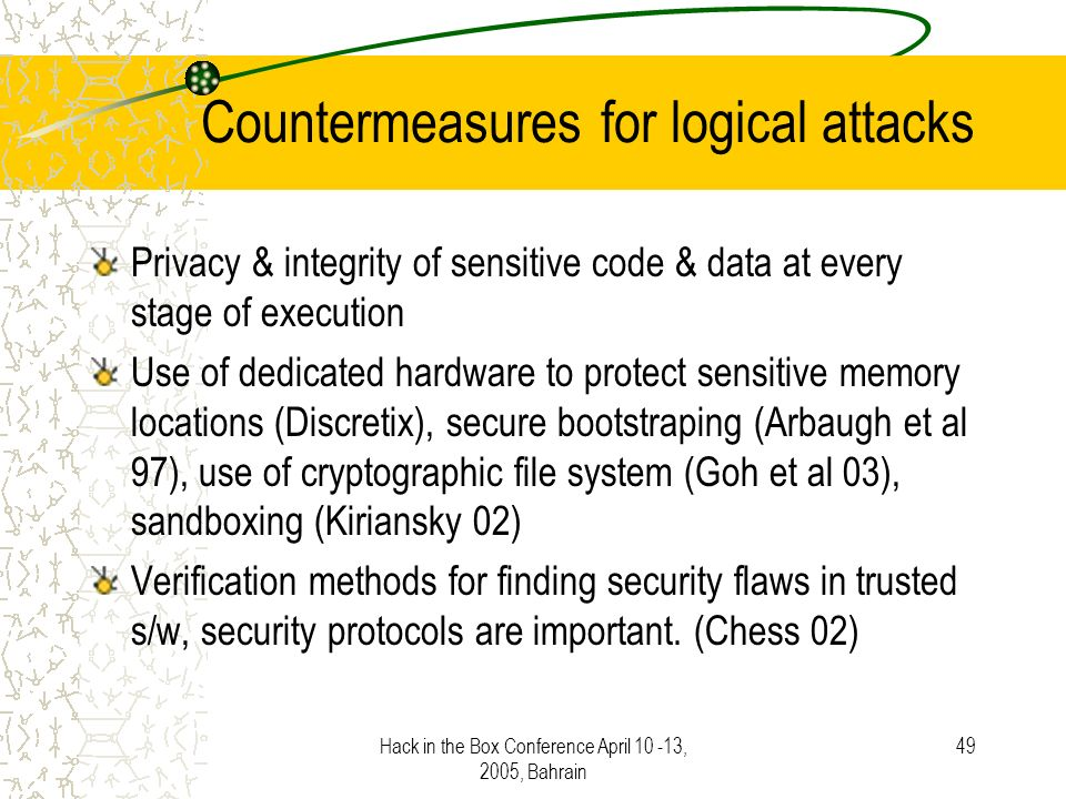 Hack in the Box Conference April 10 -13, 2005, Bahrain 49 Countermeasures for logical attacks Privacy & integrity of sensitive code & data at every stage of execution Use of dedicated hardware to protect sensitive memory locations (Discretix), secure bootstraping (Arbaugh et al 97), use of cryptographic file system (Goh et al 03), sandboxing (Kiriansky 02) Verification methods for finding security flaws in trusted s/w, security protocols are important.