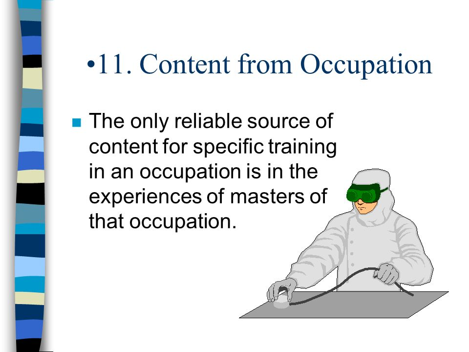 11. Content from Occupation n The only reliable source of content for specific training in an occupation is in the experiences of masters of that occu