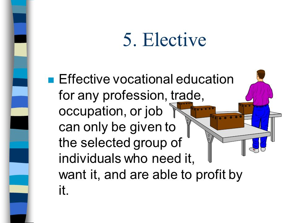 5. Elective n Effective vocational education for any profession, trade, occupation, or job can only be given to the selected group of individuals who