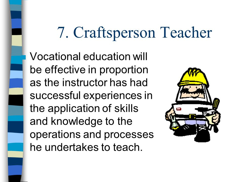 7. Craftsperson Teacher n Vocational education will be effective in proportion as the instructor has had successful experiences in the application of