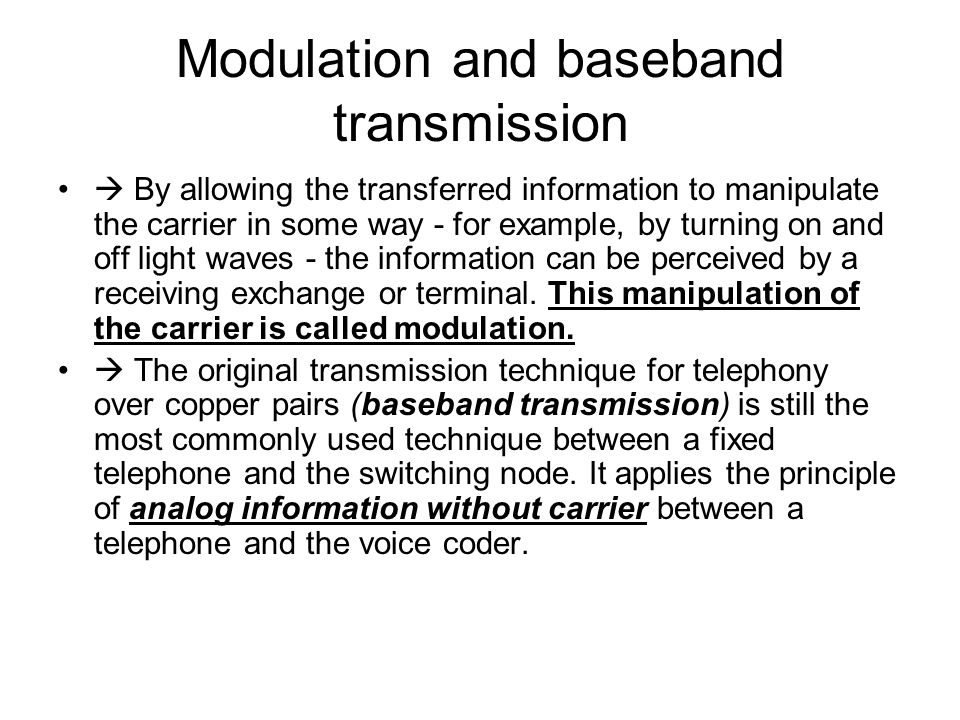 Modulation and baseband transmission By allowing the transferred information to manipulate the carrier in some way - for example, by turning on and of