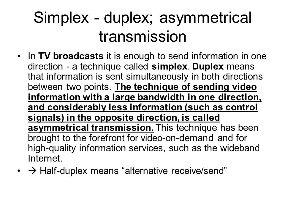 Simplex - duplex; asymmetrical transmission In TV broadcasts it is enough to send information in one direction - a technique called simplex. Duplex me