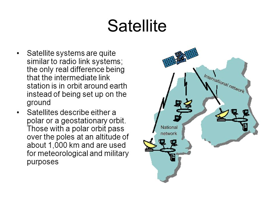 Satellite Satellite systems are quite similar to radio link systems; the only real difference being that the intermediate link station is in orbit aro