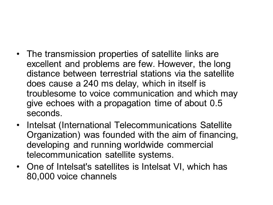 The transmission properties of satellite links are excellent and problems are few. However, the long distance between terrestrial stations via the sat