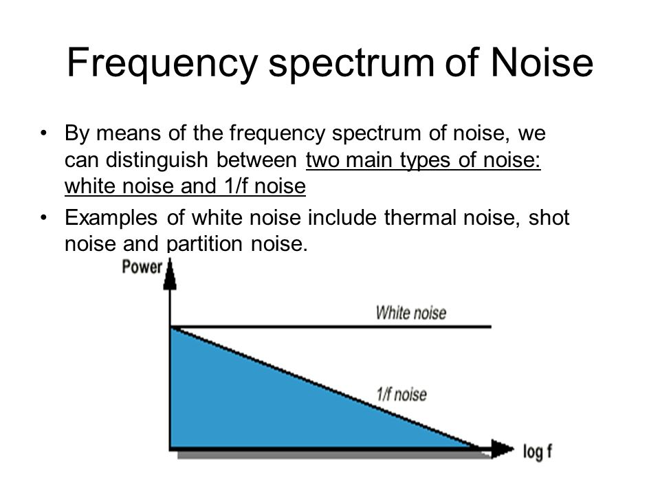 Frequency spectrum of Noise By means of the frequency spectrum of noise, we can distinguish between two main types of noise: white noise and 1/f noise
