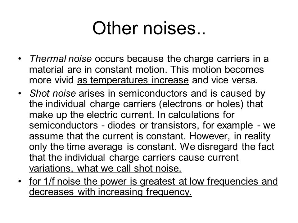 Other noises.. Thermal noise occurs because the charge carriers in a material are in constant motion. This motion becomes more vivid as temperatures i