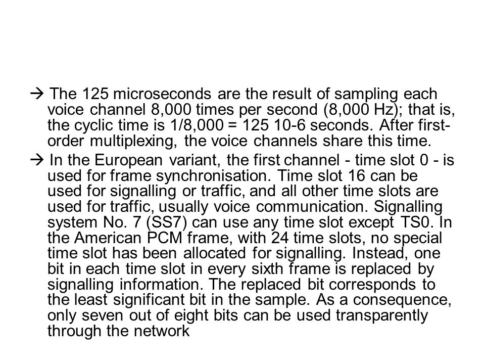 The 125 microseconds are the result of sampling each voice channel 8,000 times per second (8,000 Hz); that is, the cyclic time is 1/8,000 = 125 10-6 s