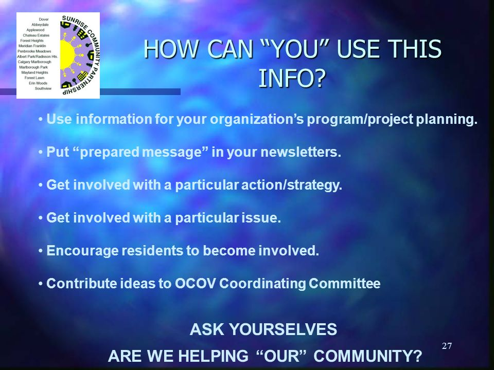 27 HOW CAN YOU USE THIS INFO? Use information for your organizations program/project planning. Put prepared message in your newsletters. Get involved