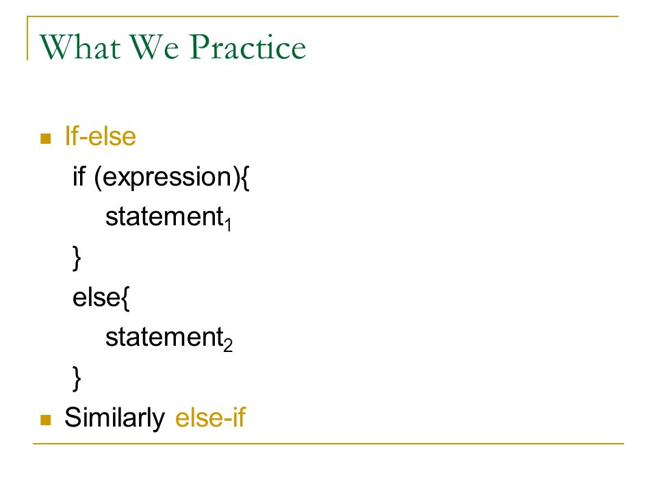 What We Practice If-else if (expression){ statement 1 } else{ statement 2 } Similarly else-if